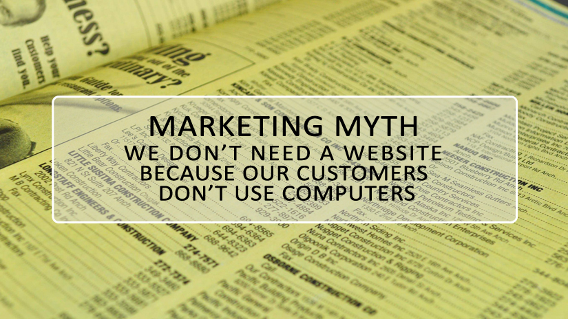Marketing Myth We Don't Need a Website Because Our Customers Don't Use Computers