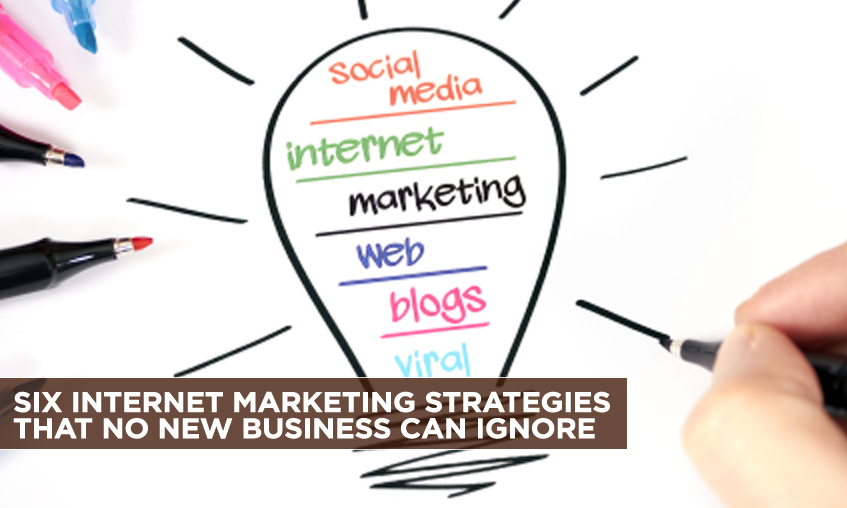 Six Internet Marketing Strategies That No New Business Can Ignore